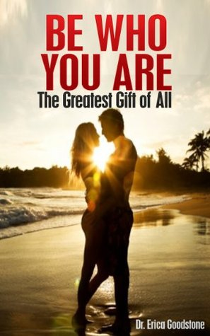 Be Who You Are - The Greatest Gift of All Erica Goodstone
