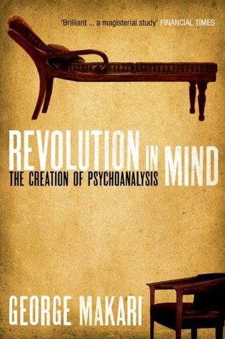 Revolution In Mind: The Creation of Psychoanalysis George Makari