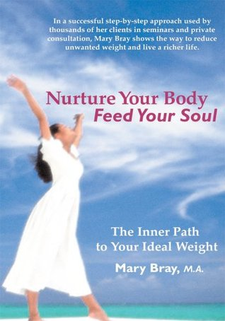 Nurture Your Body, Feed Your Soul: The Spiritual Path to Your Ideal Weight Mary Bray