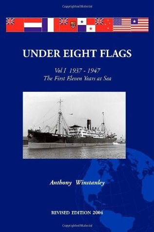 Under Eight Flags: Vol I  1937-1947 - The First Eleven Years at Sea  by  Anthony F. (Tony) Winstanley