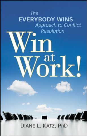 Win at Work!: The Everybody Wins Approach to Conflict Resolution Diane Katz