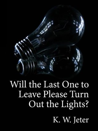 Will the Last One to Leave Please Turn Out the Lights? K.W. Jeter