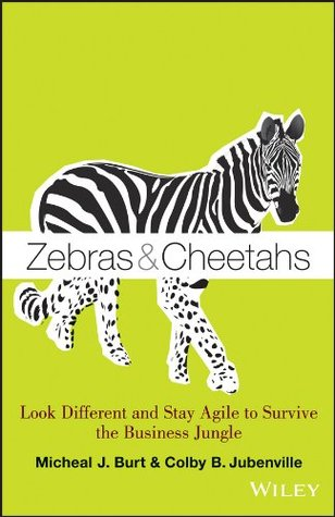 Zebras and Cheetahs: Look Different and Stay Agile to Survive the Business Jungle Micheal Burt