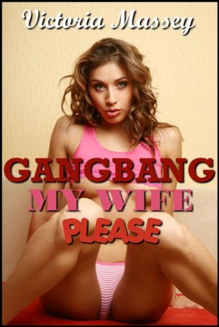 Gangbang My Wife Please:  A First Gangbang, Menage, Hotwife, MILF, Swinger Erotica  by  Victoria Massey