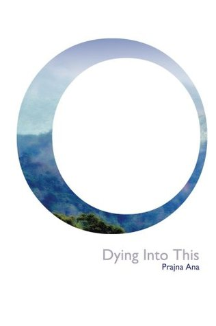 Dying Into This  by  Prajna Ana