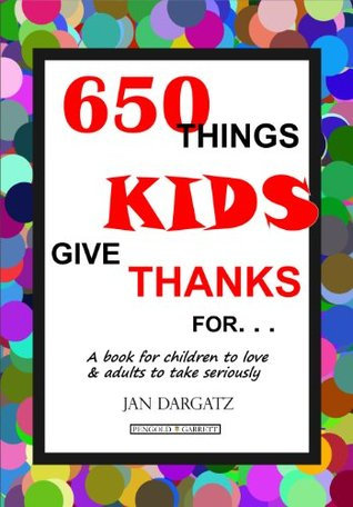 650 Things Kids Give Thanks For  by  Jan L. Dargatz