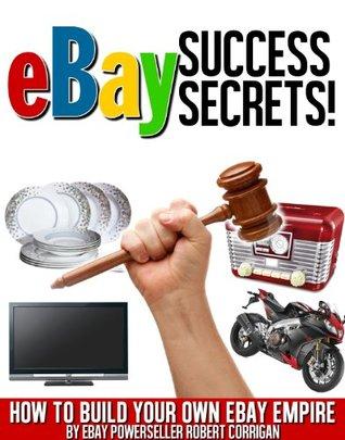eBay Success Secrets: How To Build Your Own eBay Empire  by  Robert Corrigan