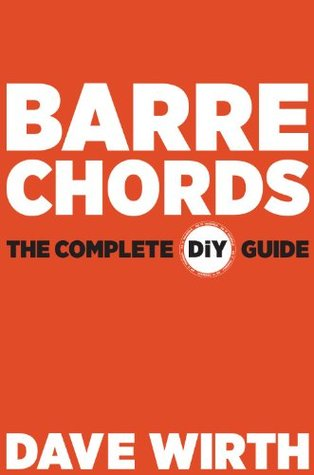 Barre Chords: The Complete DiY Guide Dave Wirth