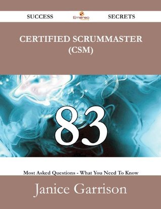 Certified ScrumMaster (CSM) 83 Success Secrets - 83 Most Asked Questions On Certified ScrumMaster (CSM) - What You Need To Know Janice Garrison