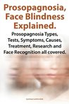 Prosopagnosia, Face Blindness Explained. Prosopagnosia Types, Tests, Symptoms, Causes, Treatment, Research and Face Recognition all covered