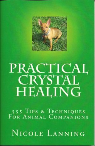 Practical Crystal Healing 555 Tips & Techniques For Animal Companions  by  Nicole Lanning