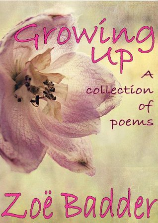 Growing Up - A Collection Of Poems  by  Zoe Badder
