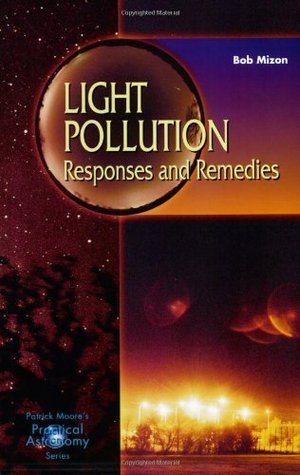 Light Pollution: Responses and Remedies (Patrick Moores Practical Astronomy Series)  by  Bob Mizon