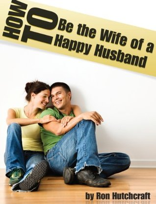 How to Be the Wife of a Happy Husband Ron Hutchcraft