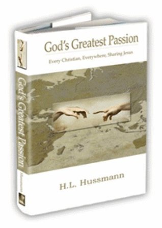 Gods Greatest Passion: Every Christian, Everywhere, Sharing Jesus H.L. Hussmann