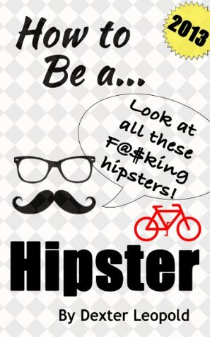 How to Be a D- Bag Hipster  by  Dexter Leopold