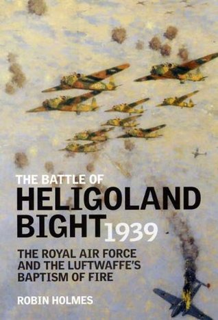 Battle of Heligoland Bight: The Royal Air Force and the Luftwaffes Baptism of Fire Robin Holmes