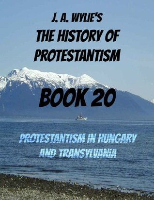 Protestantism in Hungary and Transylvania: Book 20 James Aitken Wylie