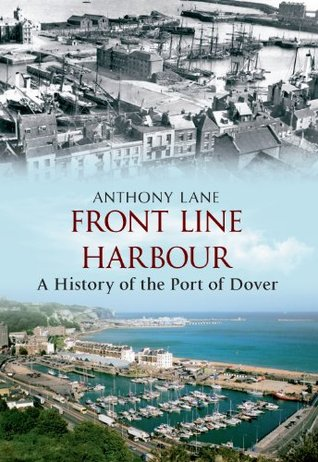 Front Line Harbour: A History of the Port of Dover  by  Anthony Lane