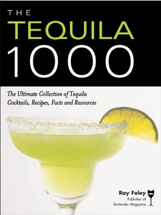Tequila 1000: The Ultimate Collection of Tequila Cocktails, Recipes, Facts, and Resources  by  Ray Foley