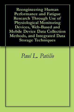 Reengineering Human Performance and Fatigue Research Through Use of Physiological Monitoring Devices, Web-Based and Mobile Device Data Collection Methods, and Integrated Data Storage Techniques  by  Paul L. Patillo