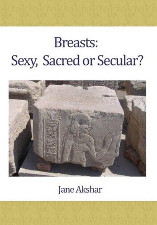 Breasts: Sexy, Sacred or Secular Jane Akshar
