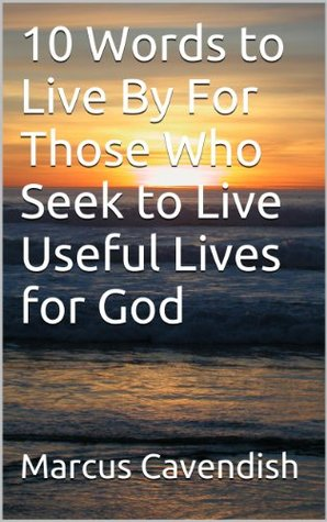 10 Words to Live By For Those Who Seek to Live Useful Lives for God  by  Marcus Cavendish