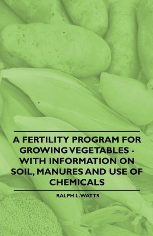 A Fertility Program for Growing Vegetables - With Information on Soil, Manures and Use of Chemicals  by  Ralph L. Watts