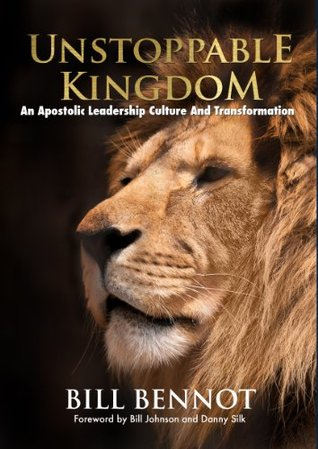 Unstoppable Kingdom: An Apostolic Leadership Culture And Transformation William Bennot