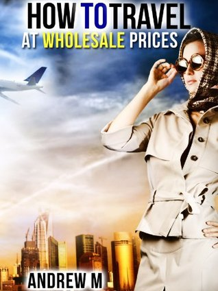 How to Travel at Wholesale Prices  by  Andrew M