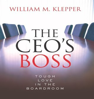 The CEOs Boss: Tough Love in the Boardroom  by  William M. Klepper