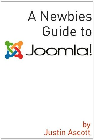 A Newbies Guide Joomla! A Beginnings Guide to the Free and Open Source Content Management Systems Justin Ascott