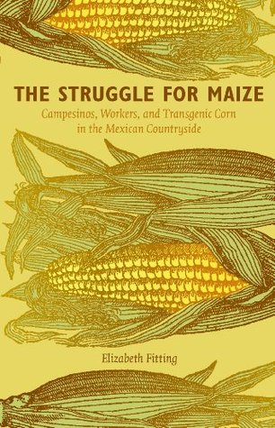 The Struggle for Maize: Campesinos, Workers, and Transgenic Corn in the Mexican Countryside  by  Elizabeth Fitting