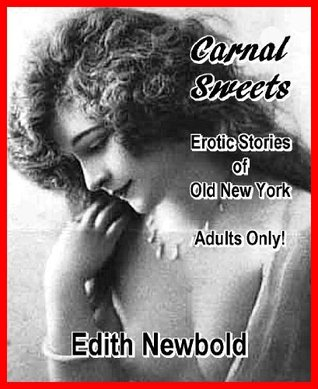 Carnal Sweets: Erotic Stories of Old New York  by  Edith Newbold