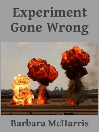 Experiment Gone Wrong  by  Barbara McHarris