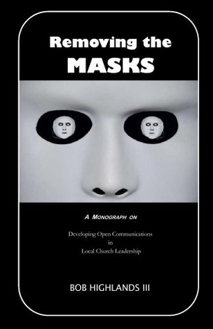 Removing the Masks - Developing Open Communications in Local Church Leadership  by  Bob Highlands
