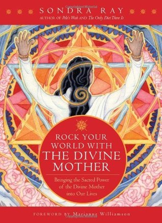 Rock your World with the Divine Mother: Bringing the Sacred Power of the Divine Mother into Our Lives Sondra Ray