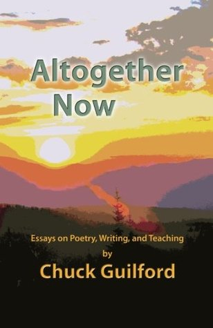 Altogether Now: Essays on Poetry, Writing, and Teaching Chuck Guilford