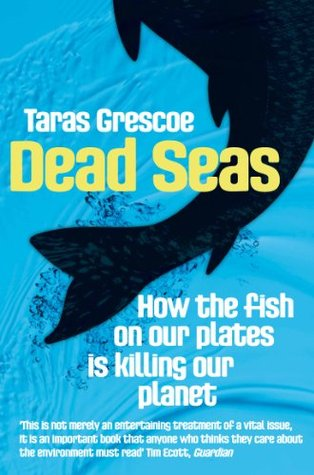 Dead Seas: How the Fish on Our Plates Is Killing Our Planet Taras Grescoe