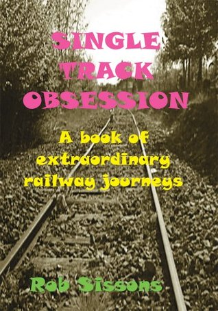 Single Track Obsession : A book of extraordinary railway journeys  by  Rob Sissons