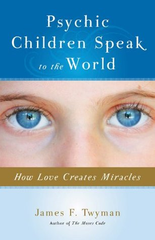Psychic Children Speak to the World: How Love Creates Miracles James F. Twyman