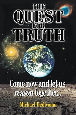 The Quest For Truth: Come now and let us reason together Michael Dedivonai