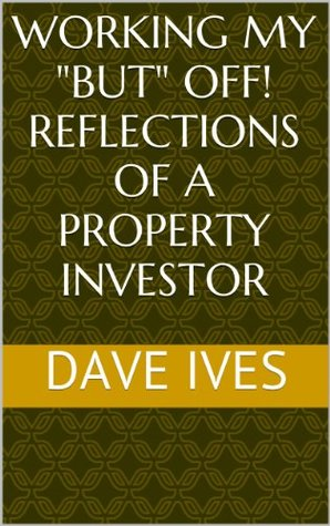 Working My BUT Off!  Reflections of a Property Investor  by  Dave Ives