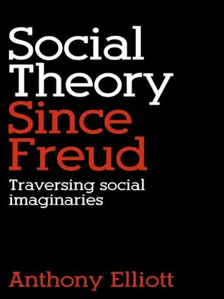 Social Theory Since Freud: Self and Society After Freud Anthony Elliott