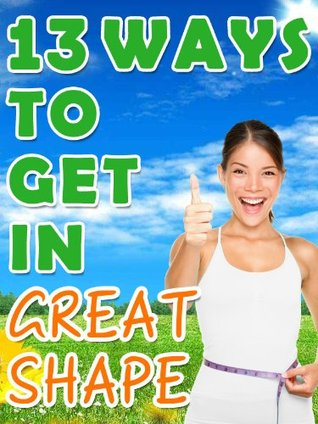 13 Ways to Get in Great Shape - Losing Weight Through Proper Hunger Management, Popular Diets, Weight Loss Supplements and Surgery  by  Cress Mooney