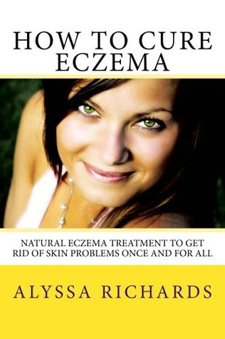 How To Cure Eczema - Natural Eczema Treatment To Get Rid Of Skin Problems Once And For All Alyssa  Richards