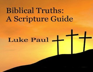 Biblical Truths: A Guide For Scripture in Times of Need  by  Luke Paul