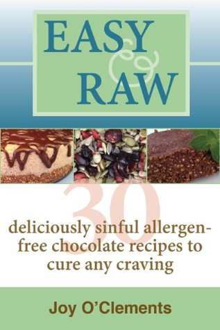 Easy & Raw: 30 Deliciously Sinful Allergen-Free Chocolate Recipes to Cure any Craving Joy OClements