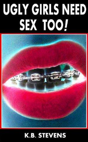 Ugly Girls Need Sex Too! K.B. Stevens