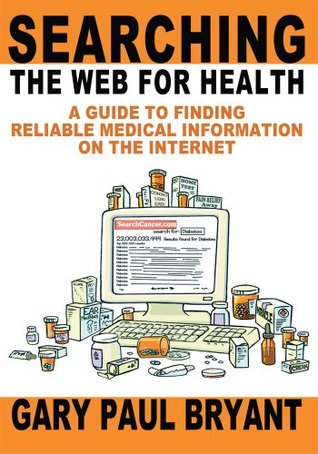 Searching the Web for Health: A Guide to Finding Reliable Medical Information on the Internet Gary Bryant
